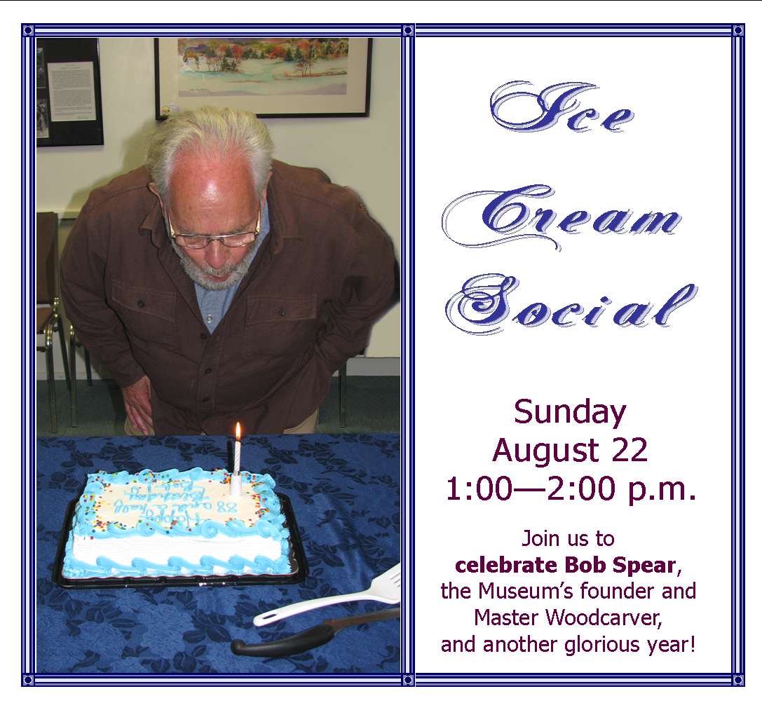Join us for an old-fashioned ice cream social to celebrate Bob Spear, the Museum's founder and Master Woodcarver, and another glorious year!      We're hosting this event at the Museum on Sunday, August 22, 2010. We'll serve ice cream and cake at 1:00 or so, right after Bob blows out the candles.      Visit all the new carvings from the past year. Eat good food. Spend some time with old and new birders, carvers, and other friends.  Great fun for everyone. Free with museum admission – and of course all current members get in for free. Just show us your card! (Not yet a member? Become one on Sunday—just in time.)   If you let us know you're coming, we'll be sure to have enough ice cream.     Looking forward to seeing you!