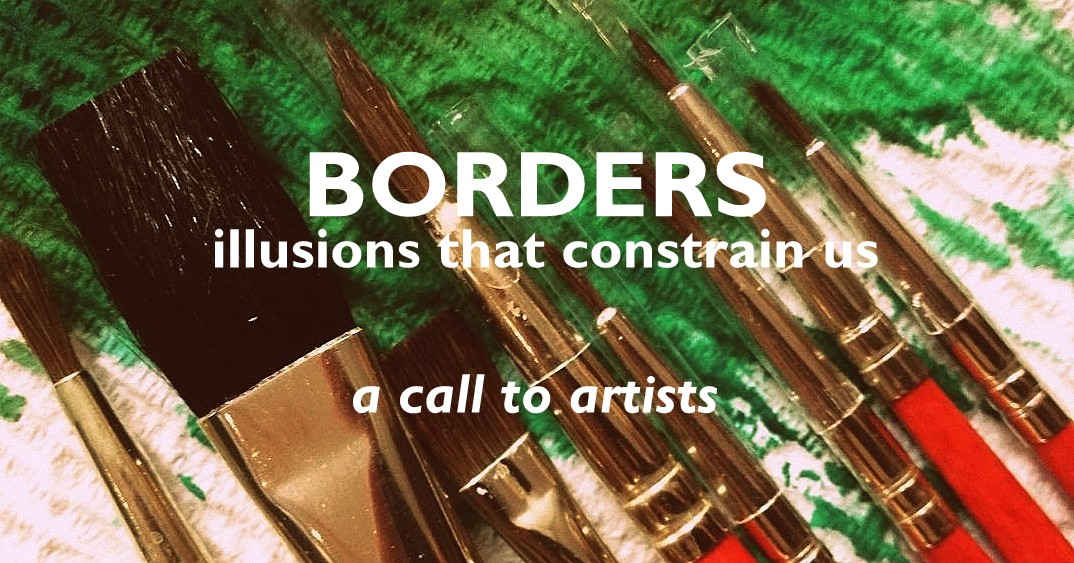 Borders: illusions that constrain us [a call to artists]