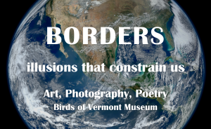 """The earth's western hemisphere as seen from space, with the words """"Borders: illusions that constrain us   Art, Photography, Poetry   Birds of Vermont Museum"""" overlaying the planet image"""